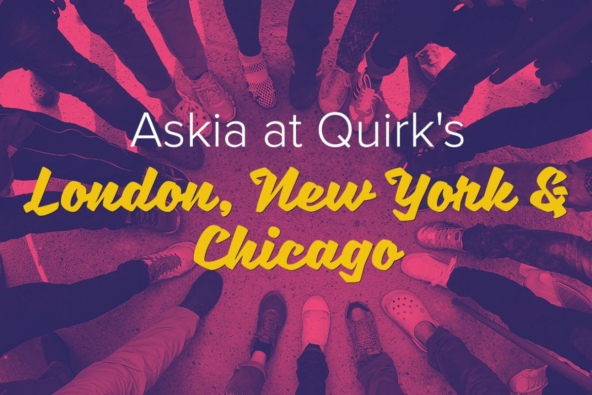 Askia at Quirk's London, New York and Chicago